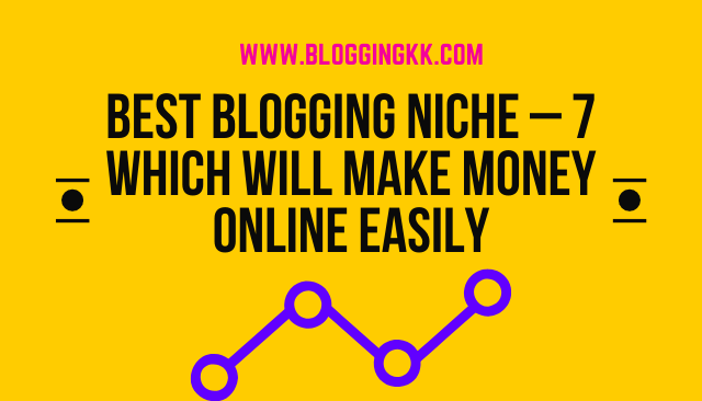 Best Blogging Niche – 7 Which will Make Money Online (Easily)
