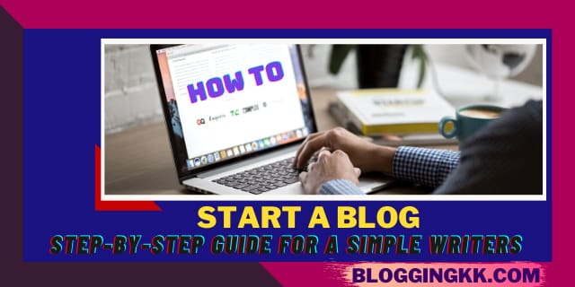 How to Start a Blog: Step-by-Step Guide for A Simple Writers